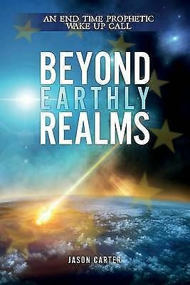 1 of 1 - Beyond Earthly Realms: An End Time Prophetic Wake Up Call by Carter, Jason