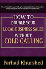 How to Double Your Local Business Sales Without Cold Calling by MR Farhad Khurshed (Paperback / softback, 2011)