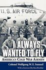 I Always Wanted to Fly : America's Cold War Airmen by Wolfgang W. E. Samuel (2011, Paperback)