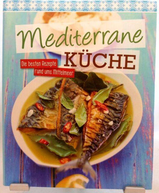 Mediterrane Küche + Kochbuch + Die besten Rezepte rund ums Mittelmeer +  Urlaub +