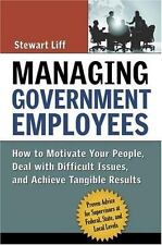 Managing Government Employees : How to Motivate Your People, Deal with Difficult Issues, and Achieve Tangible Results by Stewart Liff (2007, Hardcover)
