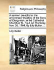 A Sermon Preach'd at the Anniversary Meeting of the Sons of Clergymen, in the Cathedral Church of St. Paul, on Thursday, Nov. 30. 1704. by Lilly Butler, ... by Lilly Butler (Paperback / softback, 2010)
