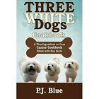 Three White Dogs Cookbook P J Blue iUniverse Paperback / Softback 9781440100581