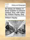 An Essay on History; In Three Epistles to Edward Gibbon, Esq. with Notes. by William Hayley, Esq. by William Hayley (Paperback / softback, 2010)