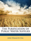 The Purification of Public Water Supplies by John Willmuth Hill (Paperback / softback, 2010)