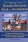 The Ultimate Guide to Making Outdoor Gear and Accessories : Complete Step-by-Step Instructions for Making Knives, Bows and Arrows, Fishing Tackle, Decoys, Gun Cabinets and Much More by Monte Burch (2003, Hardcover)