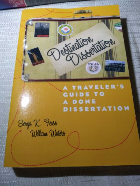 Destination Dissertation: A Traveler's Guide to a Done Dissertation by Sonja K. Foss