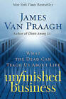 Unfinished Business: What the Dead Can Teach Us about Life by James Van Praagh (Paperback / softback)