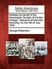 Address on Behalf of the Deinologian Society of Centre College: Delivered at Danville, Kentucky, on the 4th of July, 1834. by George Robertson (Paperback / softback, 2012)