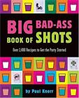 Big Bad-Ass Book of Shots : Over 1,400 Recipes to Get the Party Started by Paul Knorr and Running Press Staff (2004, Paperback)