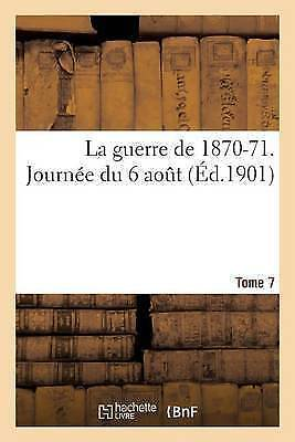 La Guerre De 1870-71. Journee Du 6 Aout Tome 7, Paperback by Sans Auteur, Bra...