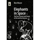 Elephants in Space: The Past, Present and Future of Life and the Universe by Ben Moore (Paperback, 2014)