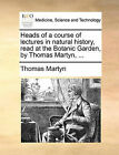 Heads of a Course of Lectures in Natural History, Read at the Botanic Garden, by Thomas Martyn, ... by Thomas Martyn (Paperback / softback, 2010)