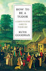How to be a Tudor: A Dawn-to-Dusk Guide to Tudor Life by Ruth Goodman (Hardback, 2016)