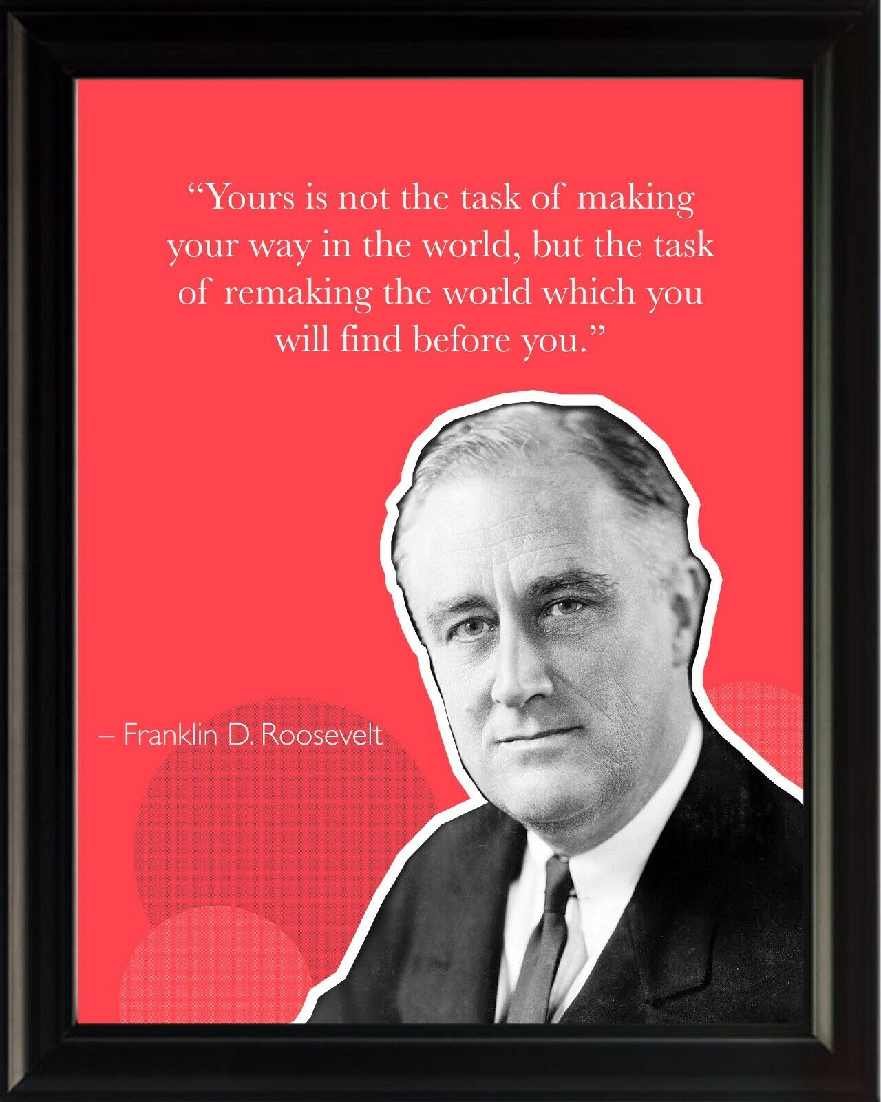 Franklin D. Roosevelt Yours Is Not Poster Print Picture or Framed Wall Art