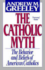 The Catholic Myth: The Behavior and Beliefs of American Catholics by Andrew M. Greeley (Paperback, 1997)