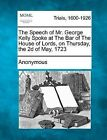 The Speech of Mr. George Kelly Spoke at the Bar of the House of Lords, on Thursday, the 2D of May, 1723 by Anonymous (Paperback / softback, 2012)