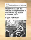 Observations on the Virtues and Operations of Medicines. by Bryan Robinson, M.D. by Bryan Robinson (Paperback / softback, 2010)