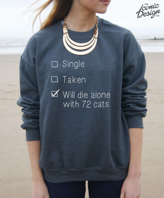 * Single Taken Will Die Alone With 72 Cats Jumper Fashion Sweater Funny Crazy *