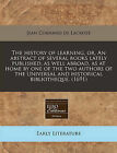 The History of Learning, Or, an Abstract of Several Books Lately Published, as Well Abroad, as at Home by One of the Two Authors of the Universal and Historical Bibliotheque. (1691) by Jean Cornand De Lacroze (Paperback / softback, 2011)