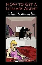 How to Get a Literary Agent in Two Murders or Less by Ellen Burmeister (2011,...