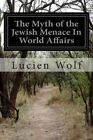 The Myth of the Jewish Menace in World Affairs by Lucien Wolf (Paperback / softback, 2014)