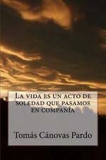 La Vida Es un Acto de Soledad Que Pasamos en Compañía by Tomás Cánovas Pardo...