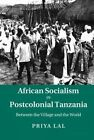 African Socialism in Postcolonial Tanzania: Between the Village and the World by Priya Lal (Hardback, 2015)