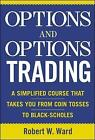 Options and Options Trading: A Simplified Course That Takes You from Coin Tosses to Black-Scholes by Robert W. Ward (Hardback, 2004)