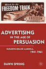 Advertising in the Age of Persuasion: Building Brand America, 1941-1961 by Dawn Spring (Paperback, 2013)