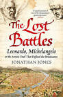 The Lost Battles: Leonardo, Michelangelo and the Artistic Duel That Defined the Renaissance by Jonathan Jones (Paperback, 2011)