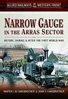 Allied Railways of the Western Front - Narrow Gauge in the Arras Sector: Before, During and After the First World War by Martin J. B. Farebrother, Joan S. Farebrother (Hardback, 2015)