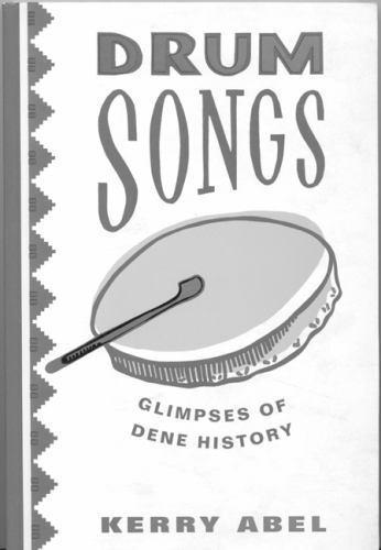 Drum Songs : Glimpses of Dene History by Kerry Abel