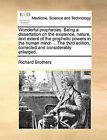 Wonderful Prophecies. Being a Dissertation on the Existence, Nature, and Extent of the Prophetic Powers in the Human Mind: The Third Edition, Corrected and Considerably Enlarged. by Richard Brothers (Paperback / softback, 2010)