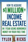 How to Acquire $1-Million in Income Real Estate in One Year Using Borrowed Money in Your Free Time by Tyler G. Hicks (2006, E-book)