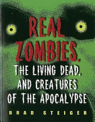 Real Zombies, the Living Dead, and Creatures of the Apocalypse by Steiger, Brad
