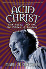 Acid Christ: Ken Kesey, LSD and the Politics of Ecstasy by Mark Christensen (Paperback / softback, 2011)