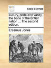 Luxury, Pride and Vanity, the Bane of the British Nation ... the Second Edition. by Erasmus Jones (Paperback / softback, 2010)