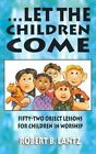 Let the Children Come: Fifty-Two Object Lessons for Children in Worship by Robert B Lantz (Paperback / softback, 1997)