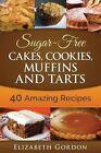 Sugar-Free Cakes, Cookies, Muffins and Tarts: 40 Amazing Recipes by Elizabeth Gordon (Paperback / softback, 2015)