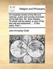 An Impartial Review of the Life and Writings, Public and Private Character, of the Late REV. Mr. John Wesley. ... to Which Will Be Added, a Copy of His Last Will and Testament, ... in Two Parts. Part I. by John Annesley Colet (Paperback / softback, 2010)