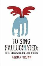 To Sing Hallucinated : First Thoughts on Last Words by Nathan Brown (2015,...
