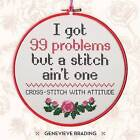 I Got 99 Problems but a Stitch Ain't One: Cross-stitch with attitude to liven up your home by Genevieve Brading (Hardback, 2016)