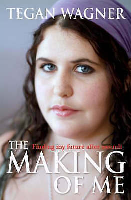 THE MAKING OF ME by Tegan Wagner Finding My Future After Assault