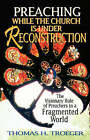 Preaching While the Church is Under Reconstruction: The Visionary Role of Preachers in a Fragmented World by Thomas H. Troeger (Paperback, 1999)