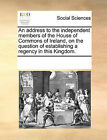 An Address to the Independent Members of the House of Commons of Ireland, on the Question of Establishing a Regency in This Kingdom. by Multiple Contributors (Paperback / softback, 2010)