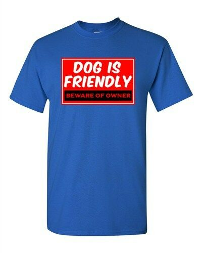 Dog Is Friendly Beware Of Owner Pets Homeowner Funny Humor DT Adult T-Shirt Tee