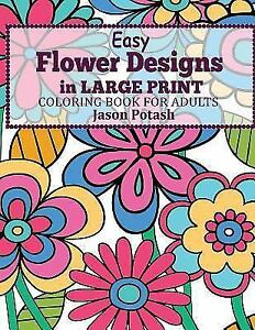 The Stress Relieving Adult Coloring Pages Easy Flowers Designs In Large Print Book For Adults By Jason Potash 2016 Paperback Type