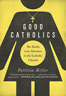 Good Catholics: The Battle Over Abortion in the Catholic Church by Patricia Miller (Paperback, 2015)