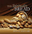 The Spirituality of Bread by Donna Sinclair (Hardback, 2007)